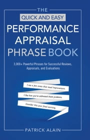 The Quick and Easy Performance Appraisal Phrase Book - 3000+ Powerful Phrases for Successful Reviews, Appraisals, and Evaluations ebook by Patrick Alain