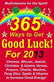 365 Ways to Get Good Luck! For 2013 - Chinese, Wiccan, Jewish, Christian, & Islamic Verses, Prayers, Chants, Mantras, Feng Shui, Spells & Charms to increase Good Energy! ebook by Michael Junem