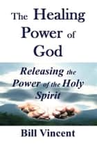 The Healing Power of God ebook by Bill Vincent