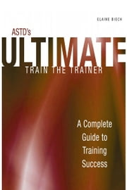 ASTD's Ultimate Train the Trainer - A Complete Guide to Training Success ebook by Biech, Elaine
