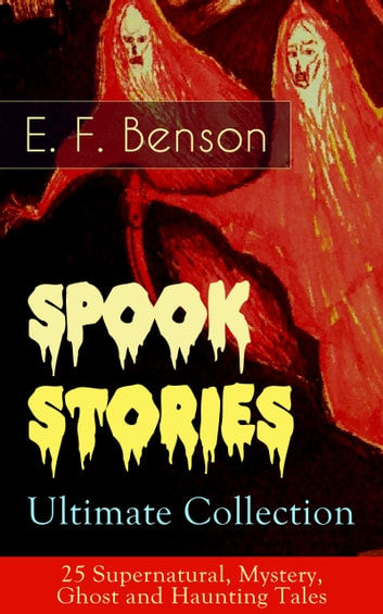 Spook Stories – Ultimate Collection: 25 Supernatural, Mystery, Ghost and Haunting Tales ebook by E.  F.  Benson