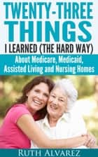 Eldercare: Twenty-Three Things I Learned (the Hard Way) about Medicare, Medicaid, Assisted Living and Nursing Homes ebook by Ruth Alvarez