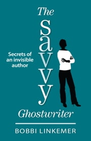The Savvy Ghostwriter - Secrets of an Invisible Author ebook by Bobbi Linkemer
