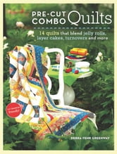 Pre-Cut Combo Quilts - 14 Quilts That Blend Jelly Rolls, Layer Cakes, Turnovers and More ebook by Debra Greenway
