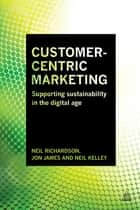 Customer-Centric Marketing - Supporting Sustainability in the Digital Age ebook by Neil Richardson, Jon James, Neil Kelley
