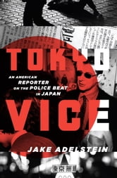 Tokyo Vice - An American Reporter on the Police Beat in Japan ebook by Jake Adelstein