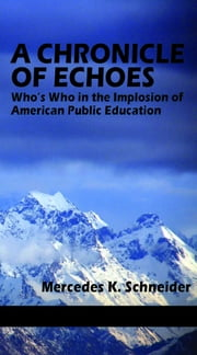 A Chronicle of Echoes: Who's Who in the Implosion of American Public Education ebook by Schneider, Mercedes K.