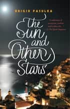 The Sun and Other Stars - A Novel ebook by Brigid Pasulka