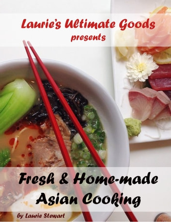 Laurie's Ultimate Goods presents Fresh and Home-made Asian Cooking ebook by Laurie Stewart