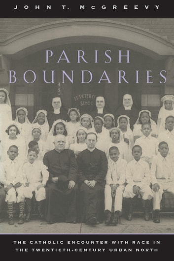 Parish Boundaries - The Catholic Encounter with Race in the Twentieth-Century Urban North ebook by John T. McGreevy