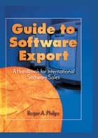 Guide To Software Export: A Handbook For International Software Sales ebook by Roger A. Philips