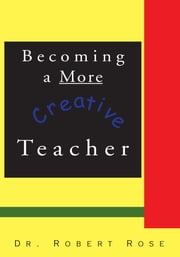 Becoming a More Creative Teacher ebook by Robert Rose, Ph.D.