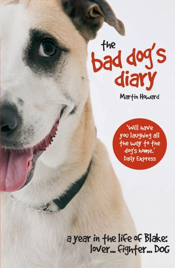 The Bad Dog's Diary - A Year in the Life of Blake: Lover ... Fighter ... Dog eBook by Martin Howard