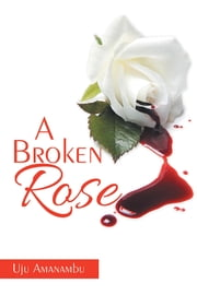 A Broken Rose ebook by Uju Amanambu