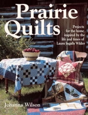 Prairie Quilts: Projects for the Home Inspired by the Life and Times of Laura Ingalls Wilder ebook by Johanna Wilson