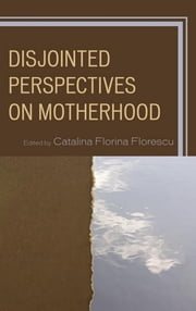 Disjointed Perspectives on Motherhood ebook by Catalina Florina Florescu