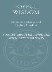 Joyful Wisdom - Embracing Change and Finding Freedom ebook by Yongey Mingyur, Rinpoche,Eric Swanson