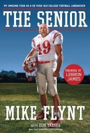 The Senior - My Amazing Year as a 59-Year-Old College Football Linebacker ebook by Mike Flynt,Don Yaeger,LeBron James