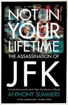 Not In Your Lifetime - The Assassination of JFK ebook by Anthony Summers
