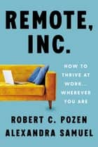 Remote, Inc. - How to Thrive at Work . . . Wherever You Are ebook by Robert C. Pozen, Alexandra Samuel