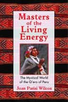 Masters of the Living Energy - The Mystical World of the Q'ero of Peru ebook by Joan Parisi Wilcox