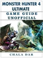 Monster Hunter 4 Ultimate Game Guide Unofficial ebook by Chala Dar