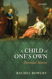 A Child of One's Own: Parental Stories ebook by Rachel Bowlby