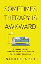 Sometimes Therapy Is Awkward - A Collection of Life-Changing Insights for the Modern Clinician ebook by Nicole Arzt