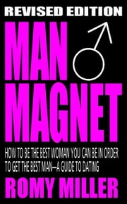 Man Magnet: How To Be The Best Woman You Can Be In Order To Get The Best Man-A Guide To Dating (Revised Edition) ebook by Romy Miller