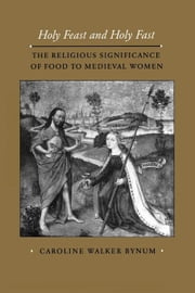 Holy Feast and Holy Fast: The Religious Significance of Food to Medieval Women ebook by Bynum, Caroline Walker