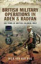 British Military Operations in Aden and Radfan - 100 Years of British Colonial Rule ebook by Nick Van der Bijl