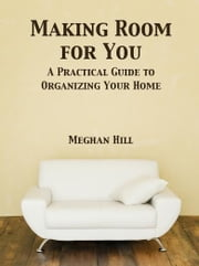 Making Room for You - A Practical Guide to Organizing Your Home ebook by Meghan Hill
