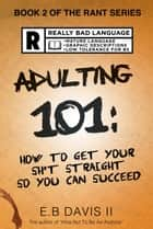 Adulting 101: How to Get Your Sh*t Straight so You Can Succeed ebook by E. B. Davis II