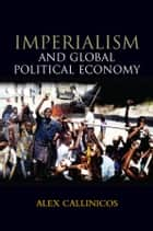 Imperialism and Global Political Economy ebook by Alex Callinicos