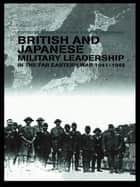 British and Japanese Military Leadership in the Far Eastern War, 1941-45 ebook by Brian Bond,Kyoichi Tachikawa