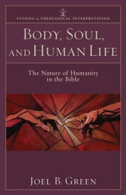 Body, Soul, and Human Life (Studies in Theological Interpretation) - The Nature of Humanity in the Bible ebook by Joel B. Green,Craig G. Bartholomew,Christopher R. Seitz