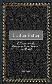 Twitter Patter: 50 Tweet-ready Proverbs from Around the World ebook by Bill Dyer
