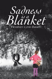 Sadness is a Blanket ebook by Heather Lynn Bauer