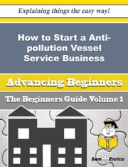 How to Start a Anti-pollution Vessel Service Business (Beginners Guide) ebook by Breann Vang,Sam Enrico