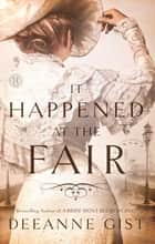 It Happened at the Fair - A Novel ebook by Deeanne Gist