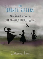 The Brontë Sisters - The Brief Lives of Charlotte, Emily, and Anne ebook by Catherine Reef