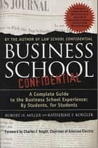 Business School Confidential - A Complete Guide to the Business School Experience: By Students, for Students ebook by Katherine F. Koegler, Robert H. Miller