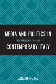 Media and Politics in Contemporary Italy - From Berlusconi to Grillo ebook by Alessandro D'Arma