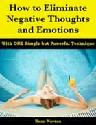 How to Eliminate Negative Thoughts and Emotions with One Simple but Powerful Technique ebook by Beau Norton