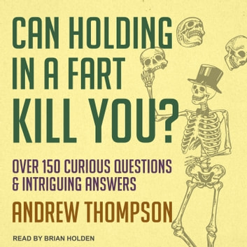 Can Holding in a Fart Kill You? - Over 150 Curious Questions and Intriguing Answers audiobook by Andrew Thompson