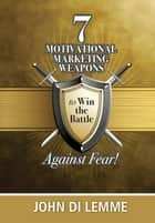 *7* Motivational Marketing Weapons Against Fear! ebook by John Di Lemme