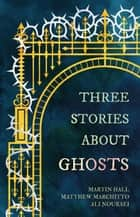 Three Stories About Ghosts ebook by Matthew Marchitto, Martin Hall, Ali Nouraei