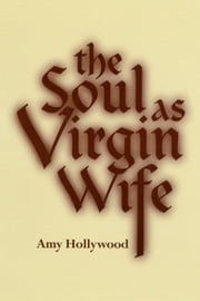 The Soul as Virgin Wife: Mechthild of Magdeburg, Marguerite Porete, and Meister Eckhart ebook by Hollywood, Amy