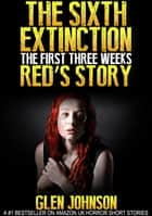 The Sixth Extinction: The First Three Weeks – Red's Story ebook by Glen Johnson