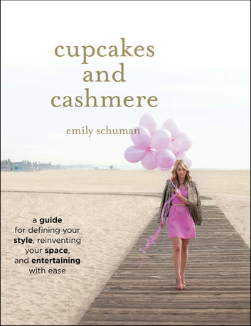 Cupcakes and Cashmere - A Guide for Defining Your Style, Reinventing Your Space, and Entertaining with Ease ebook by Emily Schuman